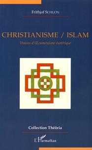 Christianisme / Islam- Visions d'oecuménisme ésotérique - Frithjof Schuon |