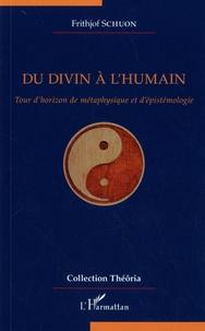 Frithjof Schuon - Du divin à l'humain - Tour d'horizon de métaphysique et d'épistémologie.