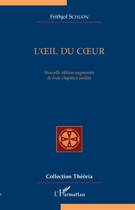 Frithjof Schuon - L'oeil du Coeur - Nouvelle édition augmentée de trois chapitres inédits.