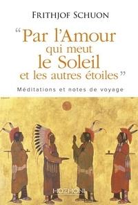 """Frithjof Schuon - Par """"l'amour qui meut le soleil et les autres étoiles"""" - Méditations et notes de voyage."""