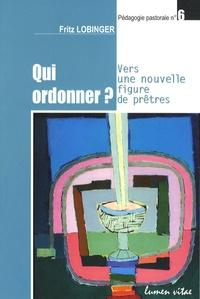 Fritz Lobinger - Qui ordonner ? - Vers une nouvelle figure de prêtres.