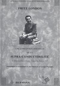 Fritz London - Une conception nouvelle de la supra-conductibilité - Conférences faites à l'Institut Poincarré de Paris en 1935.
