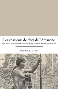Fritz W. Up de Graff - Les chasseurs de têtes de l'Amazone - Sept ans d'aventures et d'explorations dans les forêts équatoriales.