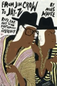 From Jim Crow to Jay-Z - Race, Rap, and the Performance of Masculinity.