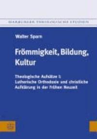 Frömmigkeit, Bildung, Kultur - Theologische Aufsätze I: Lutherische Orthodoxie und christliche Aufklärung in der Frühen Neuzeit.