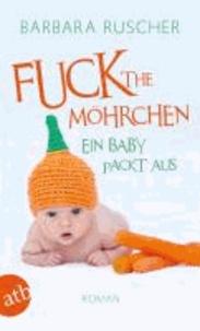 Fuck the Möhrchen - Ein Baby packt aus. Roman.