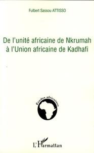 Fulbert Sassou Attisso - De l'unité africaine de Nkrumah à l'Union africaine de Kadhafi.