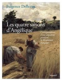 Fulgence Delleaux - Les quatre saisons d'Angélique - Correspondance d'une paysanne pendant la Révolution française.