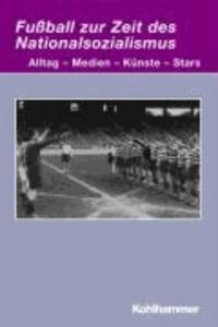 Fußball zur Zeit des Nationalsozialismus - Alltag - Medien - Künste - Stars.