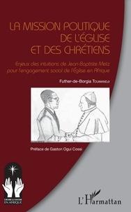 Futher-de-Borgia Toumandji - La mission politique de l'eglise et des chrétiens - Enjeux des intuitions de Jean-Baptiste Metz pour l'engagement social de l'Eglise en Afrique.