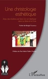 Futher-de-Borgia Toumandji - Une christologie esthétique - Enjeu des intuitions de Hans Urs von Balthasar dans la Gloire et la Croix.