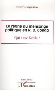Fweley Diangitukwa - Le règne du mensonge politique en R.D. Congo - Qui a tué Kabila ?.