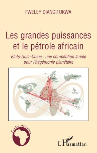 Fweley Diangitukwa - Les grandes puissances et le pétrole africain - Etats-Unis-Chine : une compétition larvée pour l'hégémonie planétaire.