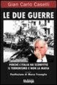 G. Carlo Caselli - Le due guerre. Perché l'Italia ha sconfitto il terrorismo e non la mafia.