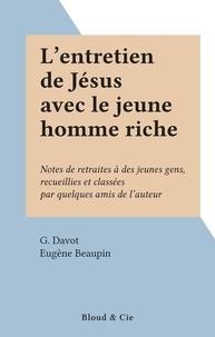 G. Davot et Eugène Beaupin - L'entretien de Jésus avec le jeune homme riche - Notes de retraites à des jeunes gens, recueillies et classées par quelques amis de l'auteur.