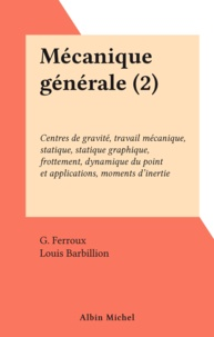 G. Ferroux et Louis Barbillion - Mécanique générale (2) - Centres de gravité, travail mécanique, statique, statique graphique, frottement, dynamique du point et applications, moments d'inertie.