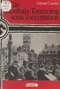 G Landry - Lille-Roubaix-Tourcoing sous l'Occupation.