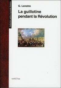 G. Lenotre - La guillotine et les exécuteurs des arrêts criminels pendant la Révolution - D'après des documents inédits tirés des Archives de l'Etat.