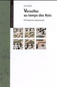 G. Lenotre - Versailles au temps des rois - 34 histoires méconnues.