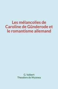 G. Valbert et Théodore de Wyzewa - Les mélancolies de Caroline de Günderode et le romantisme allemand.