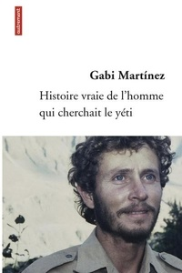 Gabi Martinez - Histoire vraie de l'homme qui cherchait le yéti.