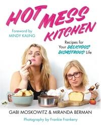 Gabi Moskowitz et Miranda Berman - Hot Mess Kitchen - Recipes for Your Delicious Disastrous Life.