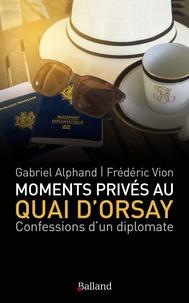 Gabriel Alphand et Frédéric Vion - Moments privés au Quai d'Orsay - ...Ou quinze années autour du monde, au service du ministère des Affaires étrangères, passées à éteindre les incendies, scandales et autres tracas des quelques cent soixantes ambassades de France.