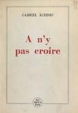 Gabriel Audisio - À n'y pas croire - Récits et portraits.
