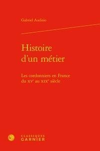 Histoire d'un métier- Les cordonniers en France du XVe au XIXe siècle - Gabriel Audisio |