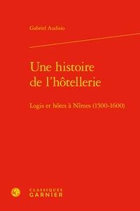 Gabriel Audisio - Une histoire de l'hôtellerie - Logis et hôtes à Nîmes (1500-1600).