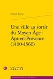 Gabriel Audisio - Une ville au sortir du Moyen Age : Apt-en-Provence (1460-1560).
