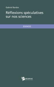 Gabriel Bardos - Réflexions spéculatives sur nos sciences.