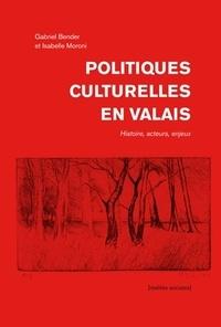 Gabriel Bender et Isabelle Moroni - Politiques culturelles en Valais - Histoire, Acteurs, Enjeux.