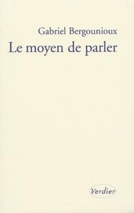 Gabriel Bergounioux - Le moyen de parler.