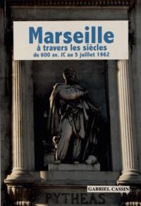Gabriel Cassin - Marseille à travers les siècles de 600 avant JC au 5 juillet 1962.