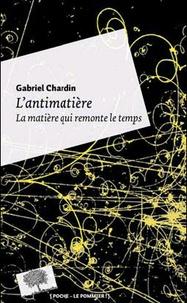 Gabriel Chardin - L'antimatière - La matière qui remonte le temps.