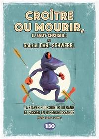 Gabriel Dabi-Schwebel - Croître ou mourir, il faut choisir ! - 14 étapes pour sortir du rang et passer en hypercroissance.