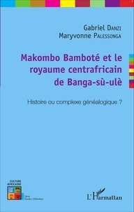Gabriel Danzi et Maryvonne Palessonga - Makombo Bamboté et le royaume centrafricain de Banga-sù-ulè - Histoire ou complexe généalogique ?.