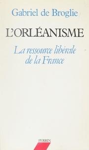 Gabriel de Broglie - L'Orléanisme - La ressource libérale de la France.