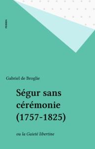 Gabriel de Broglie - Ségur sans cérémonie, 1757-1805 ou la Gaieté libertine.