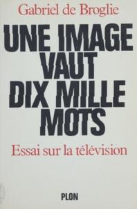 Gabriel de Broglie - Une Image vaut dix mille mots - Essai sur la télévision.