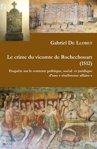 """Gabriel de Llobet - Le crime du vicomte de Rochechouart (1512) - Enquête sur le contexte politique, social et juridique d'une """"ténébreuse affaire""""."""