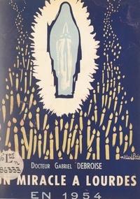 Gabriel Debroise et Clément-Émile Roques - Un miracle de Lourdes en 1954 : la guérison de Marie Bigot - Réflexions et récit d'un témoin.