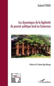 Gabriel Etogo - Les dynamiques de la légitimité du pouvoir politique local au Cameroun - Du mirage des phénomènes répétitifs.