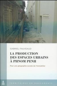Gabriel Fauveaud - La production des espaces urbains à Phnom Penh - Pour une géographie sociale de l'immoblier.