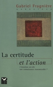 Gabriel Fragnière - La certitude et l'action - L'intuition est-elle une connaissance transmissible?.
