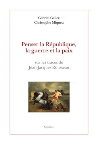 Gabriel Galice - Penser la République, la guerre et la paix sur les traces de Jean-Jacques Rousseau..