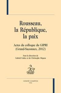 Gabriel Galice et Christophe Miqueu - Rousseau, la République, la paix - Actes du colloque du GIPRI (Grand-Saconnex, 2012).
