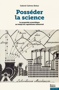 Gabriel Galvez-Behar - Posséder la science - La propriété scientifique au temps du capitalisme industriel.