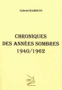 Gabriel Harduin - Chroniques des années sombres 1940/1962.